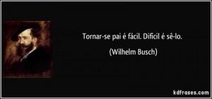 frase-tornar-se-pai-e-facil-dificil-e-se-lo-wilhelm-busch-136334